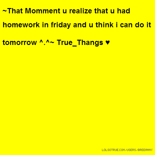 ~That Momment u realize that u had homework in friday and u think i can do it tomorrow ^.^~ True_Thangs ♥