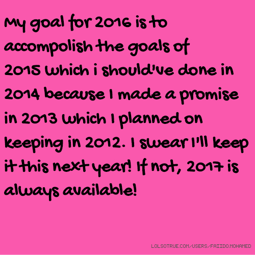 My goal for 2016 is to accompolish the goals of 2015 which i should've done in 2014 because I made a promise in 2013 which I planned on keeping in 2012. I swear I'll keep it this next year! If not, 2017 is always available!