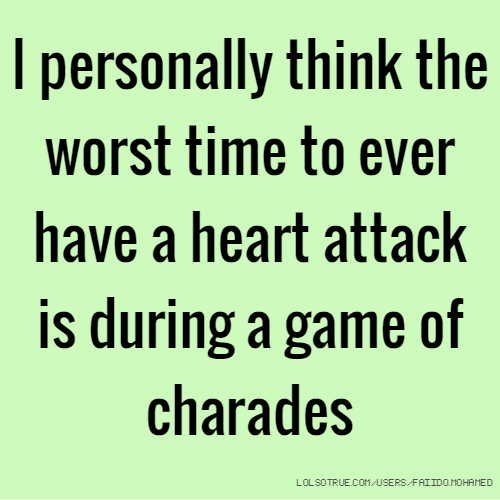 I personally think the worst time to ever have a heart attack is during a game of charades