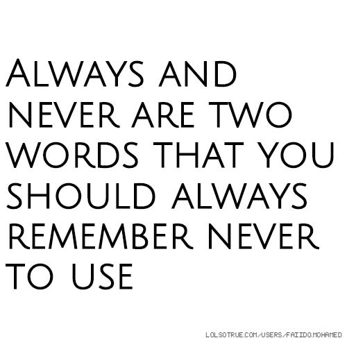 Always and never are two words that you should always remember never to use