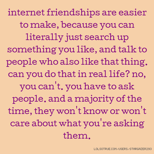 internet friendships are easier to make, because you can literally just search up something you like, and talk to people who also like that thing. can you do that in real life? no, you can't. you have to ask people. and a majority of the time, they won't know or won't care about what you're asking them.