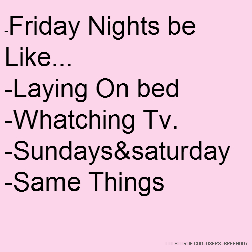 -Friday Nights be Like... -Laying On bed -Whatching Tv. -Sundays&saturday -Same Things