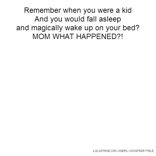Remember when you were a kid And you would fall asleep and magically wake up on your bed? MOM WHAT HAPPENED?!