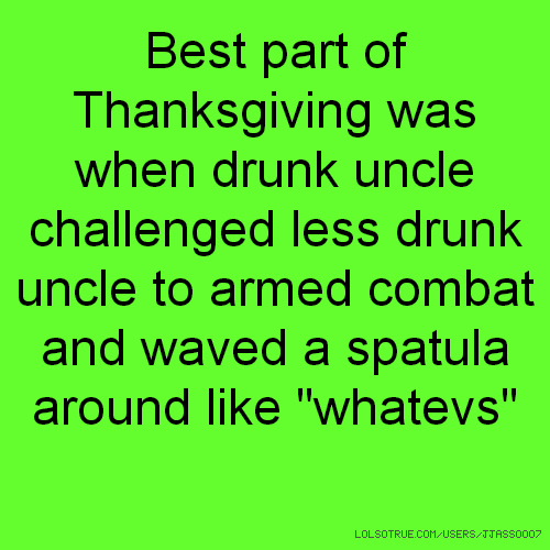 "Best part of Thanksgiving was when drunk uncle challenged less drunk uncle to armed combat and waved a spatula around like ""whatevs"""