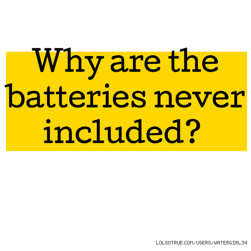 Why are the batteries never included?