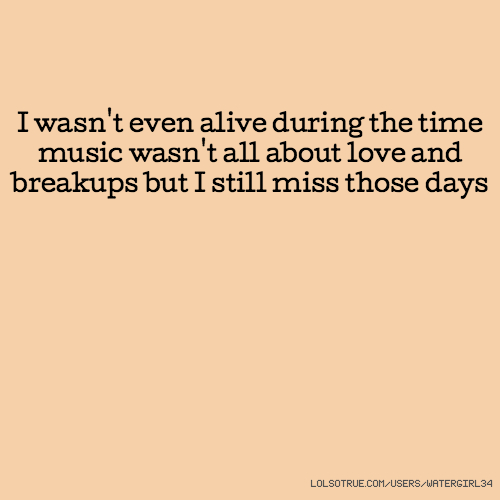 I wasn't even alive during the time music wasn't all about love and breakups but I still miss those days