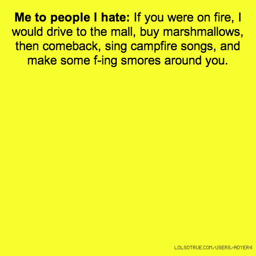 Me to people I hate: If you were on fire, I would drive to the mall, buy marshmallows, then comeback, sing campfire songs, and make some f-ing smores around you.