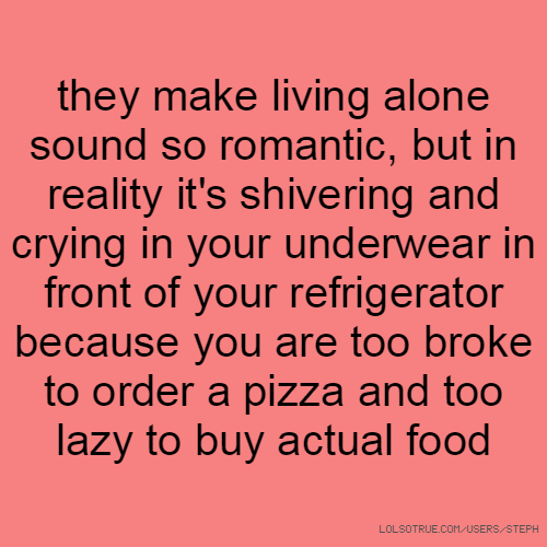 they make living alone sound so romantic, but in reality it's shivering and crying in your underwear in front of your refrigerator because you are too broke to order a pizza and too lazy to buy actual food