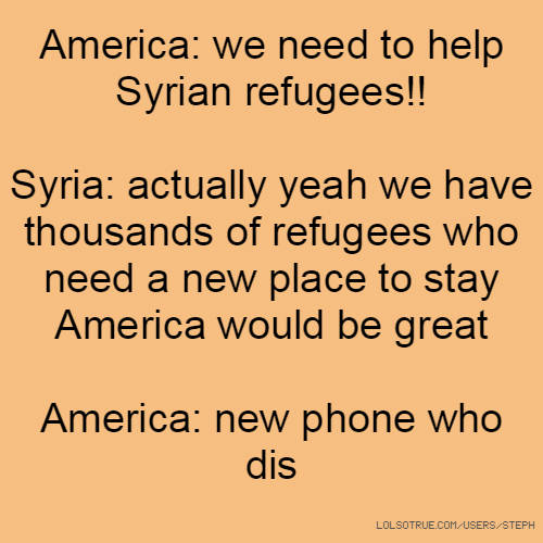 America: we need to help Syrian refugees!! Syria: actually yeah we have thousands of refugees who need a new place to stay America would be great America: new phone who dis