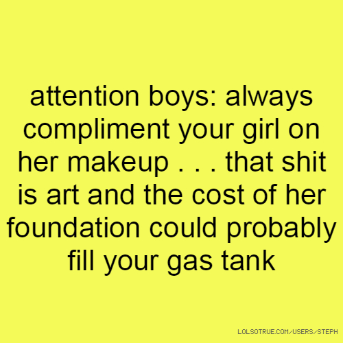 attention boys: always compliment your girl on her makeup . . . that shit is art and the cost of her foundation could probably fill your gas tank