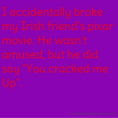 """I accidentally broke my Irish friend's pixar movie. He wasn't amused, but he did say """"You cracked me Up""""."""