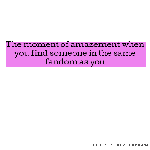 The moment of amazement when you find someone in the same fandom as you