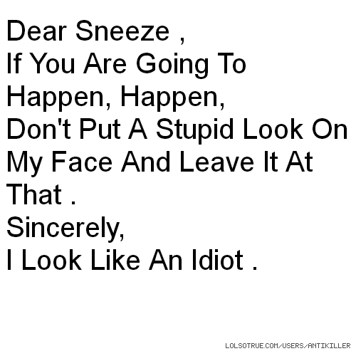 Dear Sneeze , If You Are Going To Happen, Happen, Don't Put A Stupid Look On My Face And Leave It At That . Sincerely, I Look Like An Idiot .