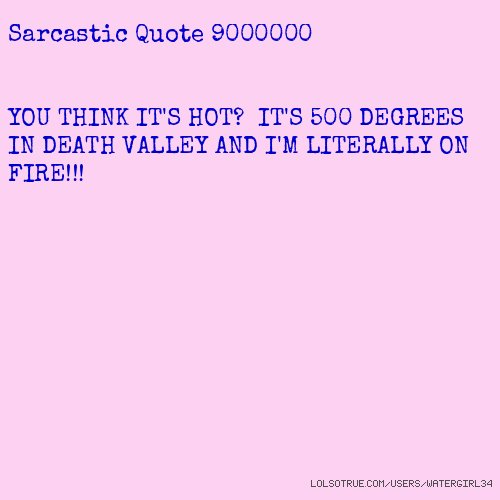 Sarcastic Quote 9000000 YOU THINK IT'S HOT? IT'S 500 DEGREES IN DEATH VALLEY AND I'M LITERALLY ON FIRE!!!