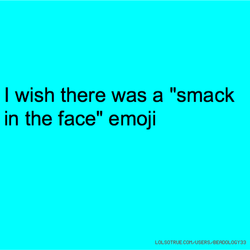 """I wish there was a """"smack in the face"""" emoji"""