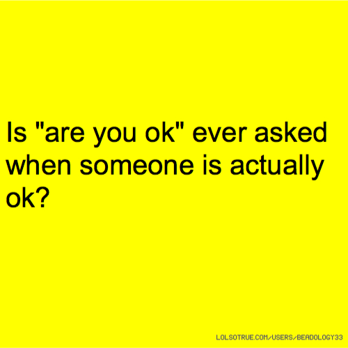 "Is ""are you ok"" ever asked when someone is actually ok?"