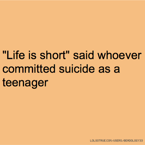 """""""Life is short"""" said whoever committed suicide as a teenager"""