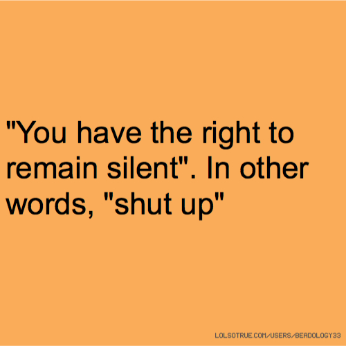 """""""You have the right to remain silent"""". In other words, """"shut up"""""""