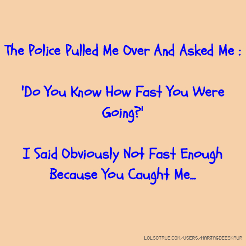 The Police Pulled Me Over And Asked Me : 'Do You Know How Fast You Were Going?' I Said Obviously Not Fast Enough Because You Caught Me...