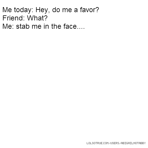 Me today: Hey, do me a favor? Friend: What? Me: stab me in the face....