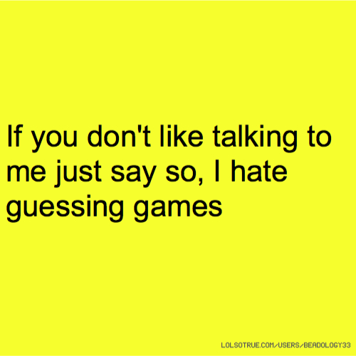 If you don't like talking to me just say so, I hate guessing games