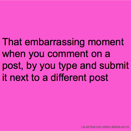 That embarrassing moment when you comment on a post, by you type and submit it next to a different post