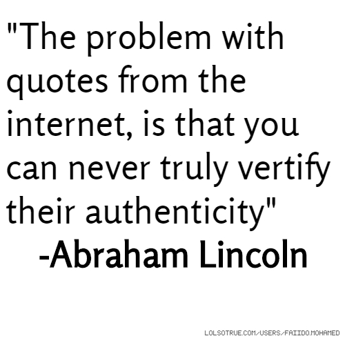 """""""The problem with quotes from the internet, is that you can never truly vertify their authenticity"""" -Abraham Lincoln"""