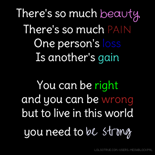 There's so much beauty There's so much pain One person's loss Is another's gain You can be right and you can be wrong but to live in this world you need to be strong