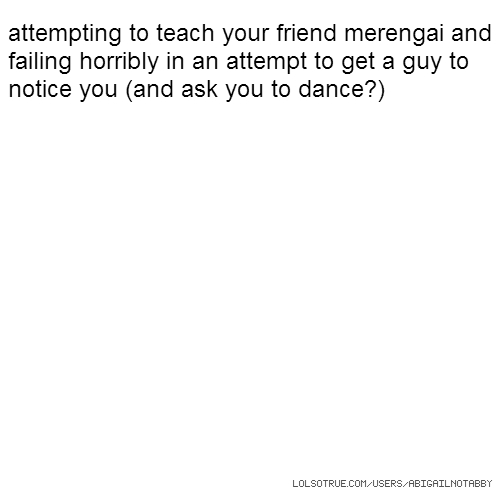 attempting to teach your friend merengai and failing horribly in an attempt to get a guy to notice you (and ask you to dance?)