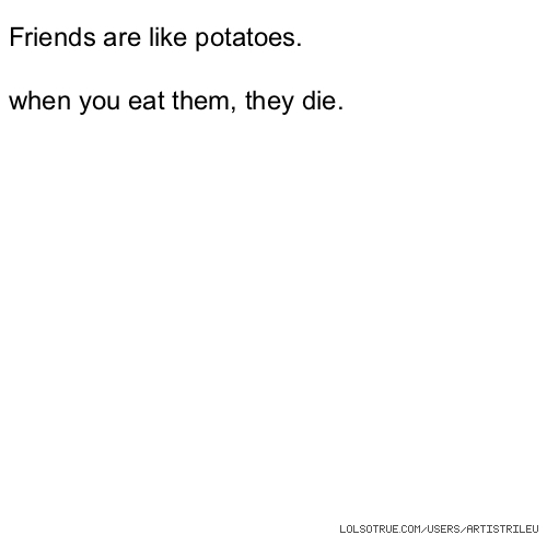 Friends are like potatoes. when you eat them, they die.