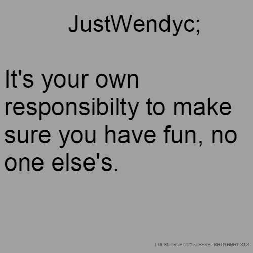 JustWendyc; It's your own responsibilty to make sure you have fun, no one else's.