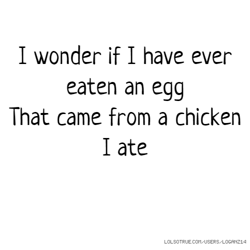I wonder if I have ever eaten an egg That came from a chicken I ate