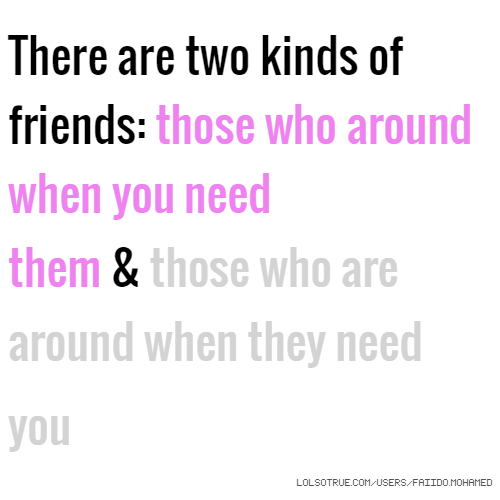 There are two kinds of friends: those who around when you need them & those who are around when they need you