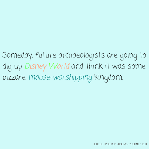 Someday, future archaeologists are going to dig up Disney World and think it was some bizzare mouse-worshipping kingdom.