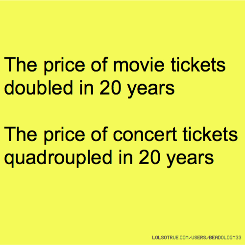 The price of movie tickets doubled in 20 years The price of concert tickets quadroupled in 20 years