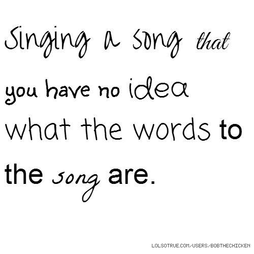 Singing a song that you have no idea what the words to the song are.