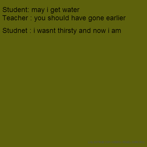 Student: may i get water Teacher : you should have gone earlier Studnet : i wasnt thirsty and now i am