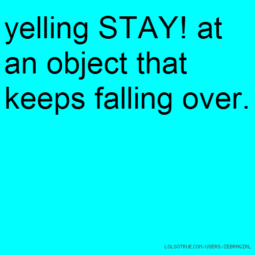 yelling STAY! at an object that keeps falling over.