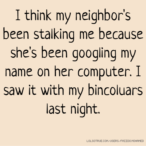 I think my neighbor's been stalking me because she's been googling my name on her computer. I saw it with my bincoluars last night.