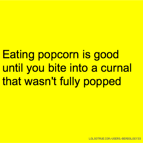 Eating popcorn is good until you bite into a curnal that wasn't fully popped