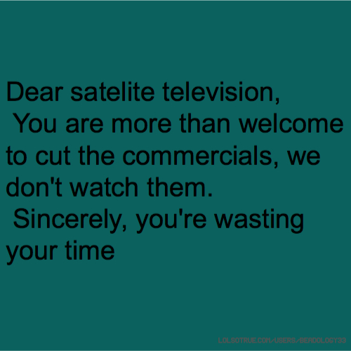 Dear satelite television, You are more than welcome to cut the commercials, we don't watch them. Sincerely, you're wasting your time