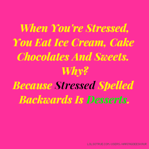 When You're Stressed, You Eat Ice Cream, Cake Chocolates And Sweets. Why? Because Stressed Spelled Backwards Is Desserts.