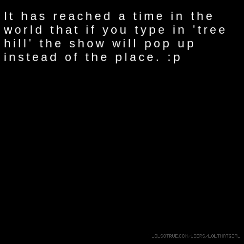 It has reached a time in the world that if you type in 'tree hill' the show will pop up instead of the place. :p