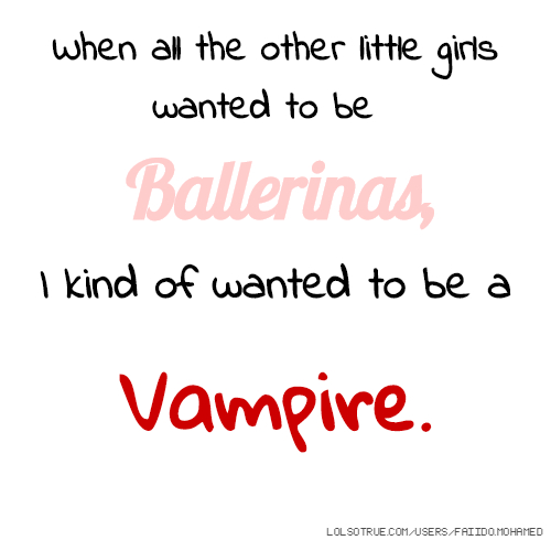 When all the other little girls wanted to be Ballerinas, I kind of wanted to be a Vampire.