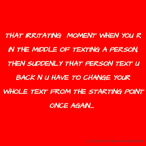 THAT IRRITATING MOMENT WHEN YOU R IN THE MIDDLE OF TEXTING A PERSON, THEN SUDDENLY THAT PERSON TEXT U BACK N U HAVE TO CHANGE YOUR WHOLE TEXT FROM THE STARTING POINT ONCE AGAIN....