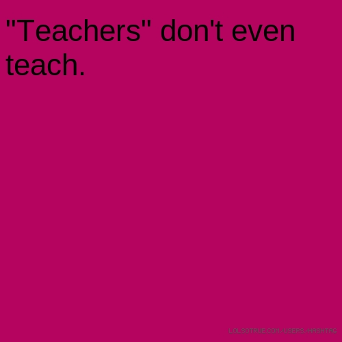 """Teachers"" don't even teach."