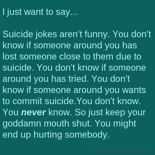 I just want to say... Suicide jokes aren't funny. You don't know if someone around you has lost someone close to them due to suicide. You don't know if someone around you has tried. You don't know if someone around you wants to commit suicide.You don't know. You never know. So just keep your goddamn mouth shut. You might end up hurting somebody.