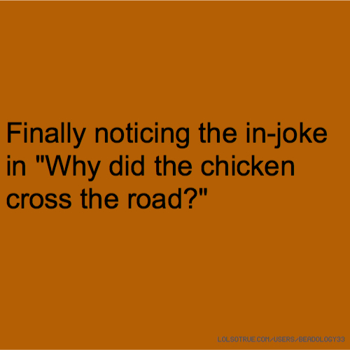 "Finally noticing the in-joke in ""Why did the chicken cross the road?"""