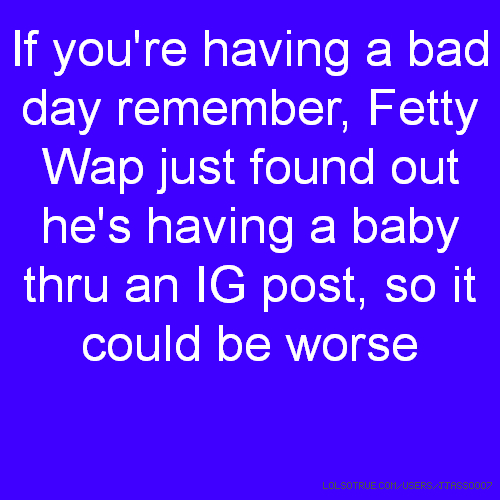 If you're having a bad day remember, Fetty Wap just found out he's having a baby thru an IG post, so it could be worse