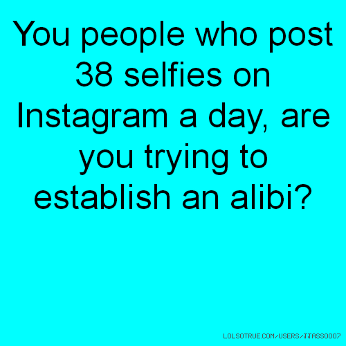 You people who post 38 selfies on Instagram a day, are you trying to establish an alibi?